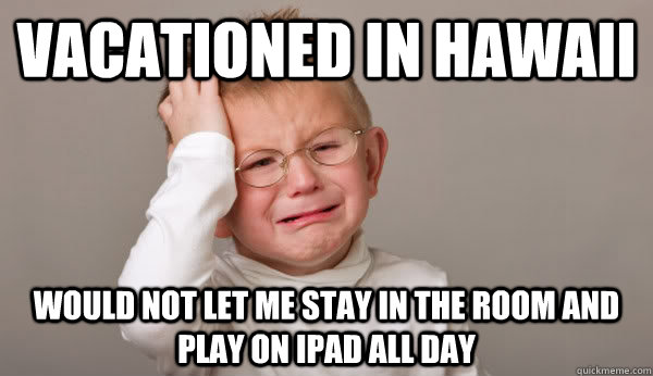Vacationed in Hawaii would not let me stay in the room and play on ipad all day - Vacationed in Hawaii would not let me stay in the room and play on ipad all day  Misc