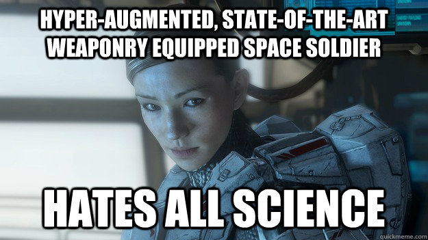 Hyper-augmented, state-of-the-art weaponry equipped space soldier Hates all science - Hyper-augmented, state-of-the-art weaponry equipped space soldier Hates all science  Scumbag Sarah Palmer
