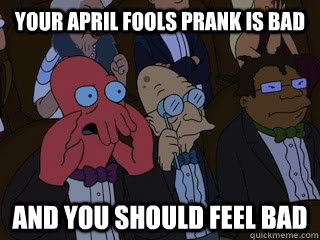 Your april fools prank is bad and you should feel bad