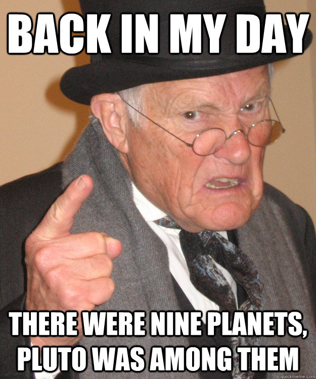 Back in my day there were nine planets, pluto was among them - Back in my day there were nine planets, pluto was among them  Angry Old Man