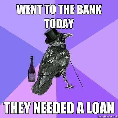 WENT TO THE BANK TODAY THEY NEEDED A LOAN  Rich Raven