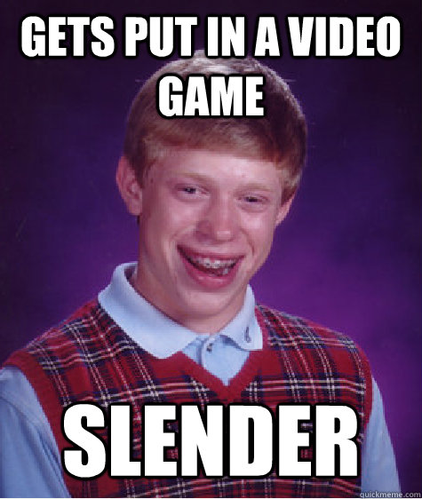 Gets put in a video game Slender - Gets put in a video game Slender  Bad Luck Brian