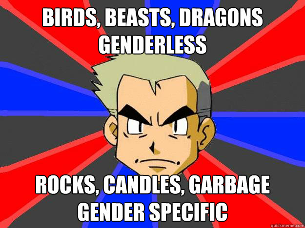 birds, beasts, dragons genderless rocks, candles, garbage gender specific  Professor Oak