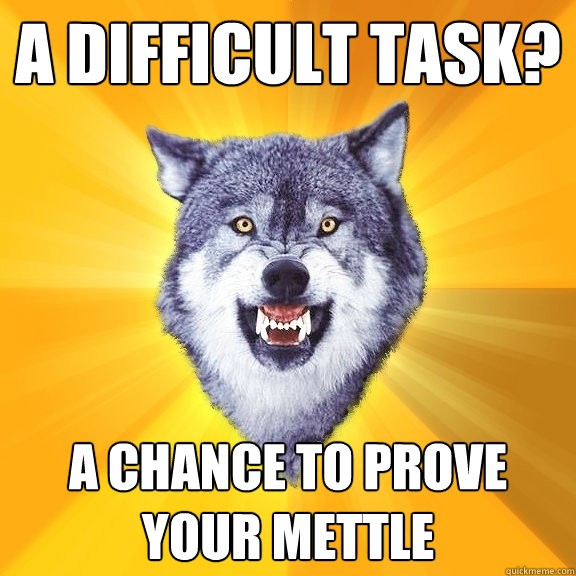 A difficult task? A chance to prove your mettle - A difficult task? A chance to prove your mettle  Courage Wolf