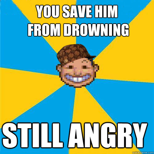 You save him  from drowning Still angry  Scumbag Rollercoaster Tycoon Guest