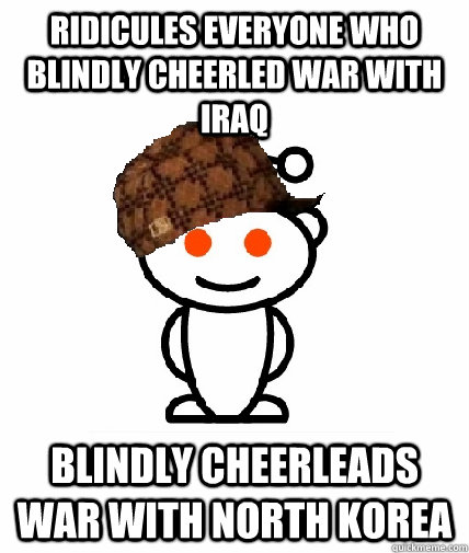 Ridicules everyone who blindly cheerled war with Iraq Blindly cheerleads war with North Korea - Ridicules everyone who blindly cheerled war with Iraq Blindly cheerleads war with North Korea  Scumbag Reddit