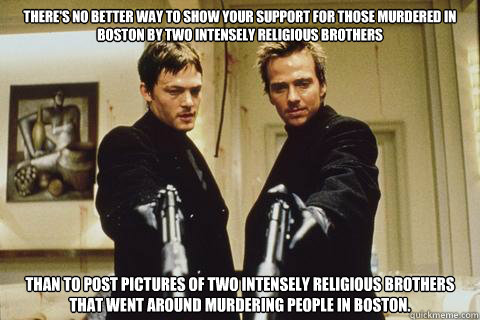 there's no better way to show your support for those murdered in Boston by two intensely religious brothers  than to post pictures of two intensely religious brothers that went around murdering people in Boston.