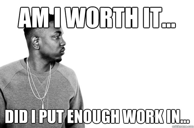 AM I WORTH IT... DID I PUT ENOUGH WORK IN...
