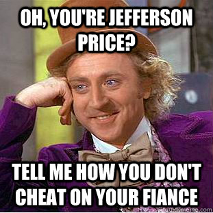 Oh, you're jefferson price? tell me how you don't cheat on your fiance