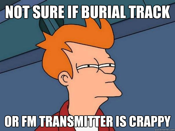not sure if burial track or fm transmitter is crappy - not sure if burial track or fm transmitter is crappy  Futurama Fry