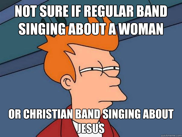 Not sure if regular band singing about a woman Or christian band singing about jesus - Not sure if regular band singing about a woman Or christian band singing about jesus  Futurama Fry