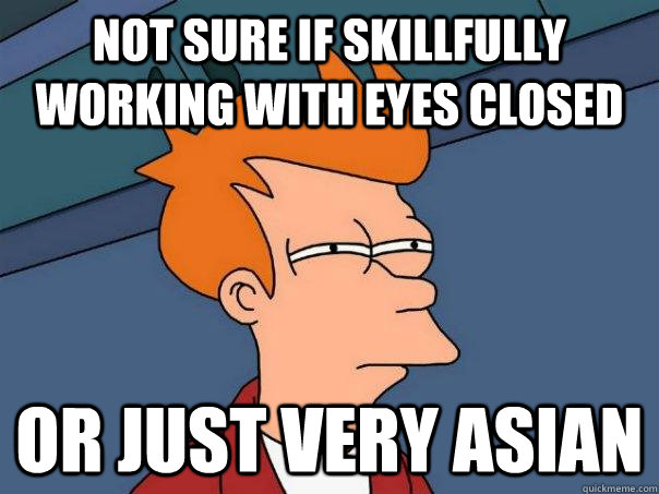 Not sure if skillfully working with eyes closed or just very Asian  Futurama Fry