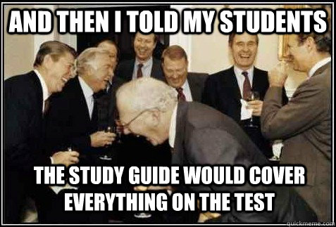and then i told my students the study guide would cover everything on the test   And then they said