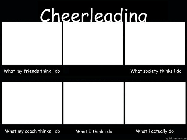 Cheerleading What my friends think i do  What society thinks i do What my coach thinks i do What I think i do What i actually do  cheerleading