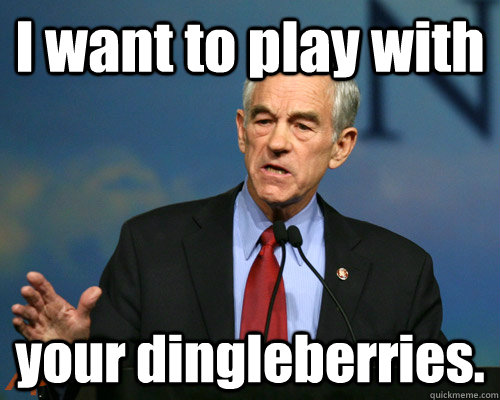 I want to play with your dingleberries.