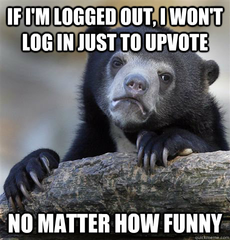 If I'm logged out, I won't log in just to upvote No matter how funny - If I'm logged out, I won't log in just to upvote No matter how funny  Confession Bear