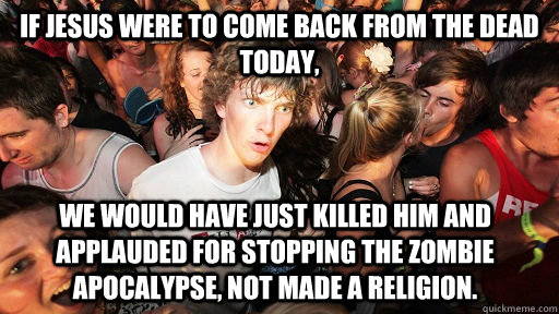 If Jesus were to come back from the dead today, we would have just killed him and applauded for stopping the zombie apocalypse, not made a religion. - If Jesus were to come back from the dead today, we would have just killed him and applauded for stopping the zombie apocalypse, not made a religion.  Sudden Clarity Clarence