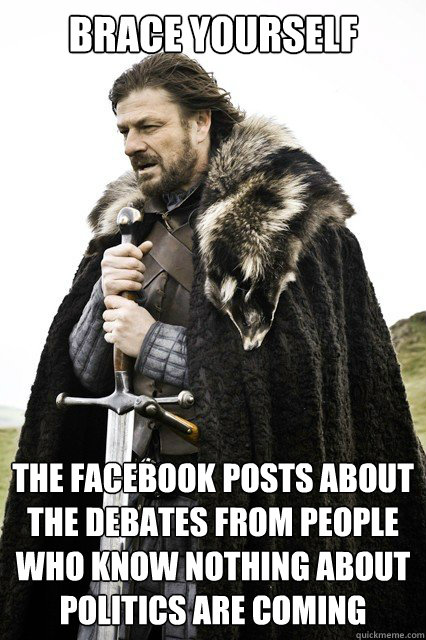 Brace yourself the facebook posts about the debates from people who know nothing about politics are coming - Brace yourself the facebook posts about the debates from people who know nothing about politics are coming  Misc