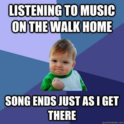Listening to music on the walk home song ends just as i get there - Listening to music on the walk home song ends just as i get there  Success Kid
