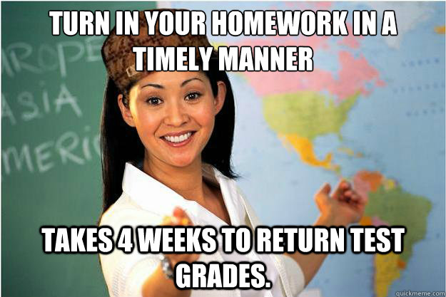 Turn in your homework in a timely manner takes 4 weeks to return test grades. - Turn in your homework in a timely manner takes 4 weeks to return test grades.  Scumbag Teacher