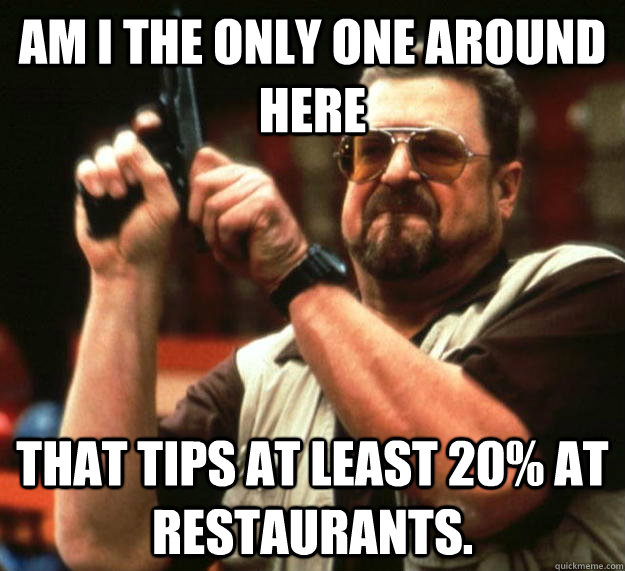 am I the only one around here That tips at least 20% at restaurants. - am I the only one around here That tips at least 20% at restaurants.  Angry Walter