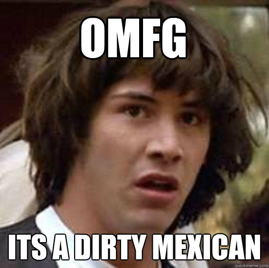 fd8cacceca27003ff58529bcc1ab422123d6d5a68320f1c18b0deea0993f788b omfg its a dirty mexican conspiracy keanu quickmeme