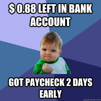 $ 0.88 left in bank account got paycheck 2 days early - $ 0.88 left in bank account got paycheck 2 days early  Success Kid