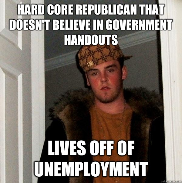 Hard core republican that doesn't believe in government handouts Lives off of unemployment - Hard core republican that doesn't believe in government handouts Lives off of unemployment  Scumbag Steve