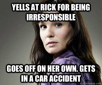 Yells at Rick for being irresponsible Goes off on her own. Gets in a car accident