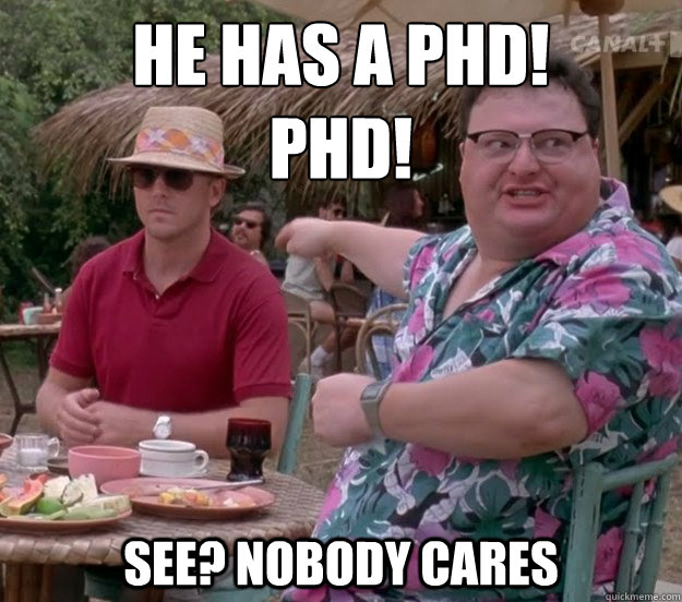 he has a phd!  phd! See? nobody cares