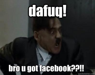 dafuq! bro u got facebook??!! - dafuq! bro u got facebook??!!  Hitler DAFUQ