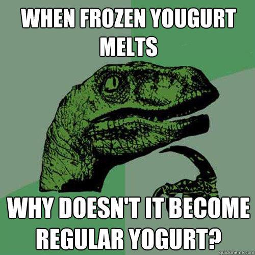 when frozen yougurt melts why doesn't it become regular yogurt? - when frozen yougurt melts why doesn't it become regular yogurt?  Philosoraptor