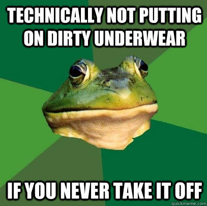 Technically not putting on dirty underwear If you never take it off - Technically not putting on dirty underwear If you never take it off  Foul Bachelor Frog