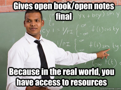 Gives open book/open notes final Because in the real world, you have access to resources - Gives open book/open notes final Because in the real world, you have access to resources  Good Guy Teacher