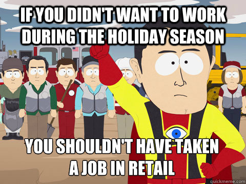 If you didn't want to work during the holiday season You shouldn't have taken a job in retail - If you didn't want to work during the holiday season You shouldn't have taken a job in retail  Captain Hindsight