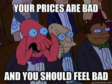Your prices are bad And you should feel bad - Your prices are bad And you should feel bad  X is bad and you should feel bad