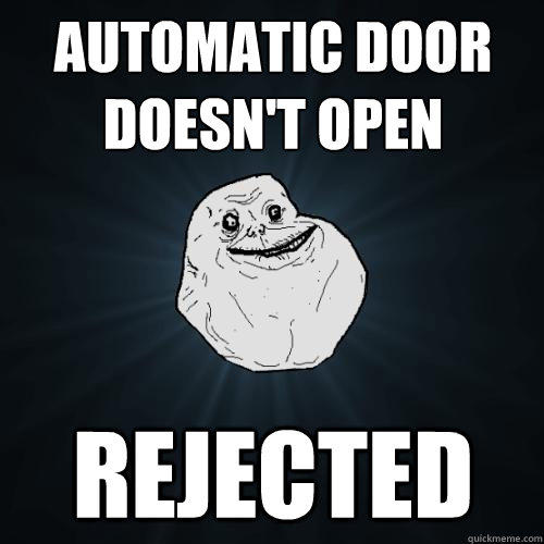Automatic Door doesn't open Rejected - Automatic Door doesn't open Rejected  Forever Alone