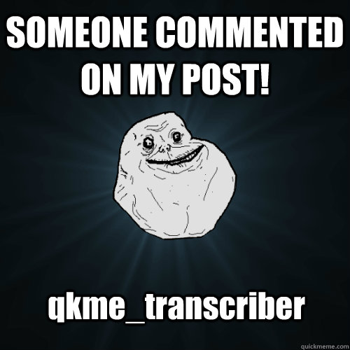 SOMEONE COMMENTED ON MY POST! qkme_transcriber - SOMEONE COMMENTED ON MY POST! qkme_transcriber  Forever Alone