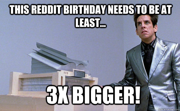 This Reddit Birthday needs to be at least... 3x bigger!  Zoolander
