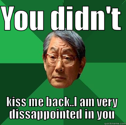 YOU DIDN'T  KISS ME BACK..I AM VERY DISSAPPOINTED IN YOU High Expectations Asian Father