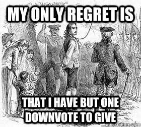 My only regret is  that i have but one downvote to give - My only regret is  that i have but one downvote to give  Misc