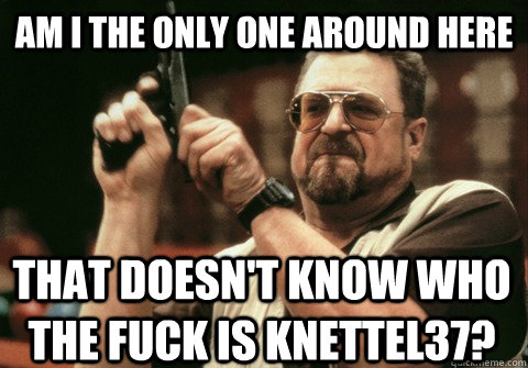 Am I the only one around here that doesn't know who the fuck is Knettel37? - Am I the only one around here that doesn't know who the fuck is Knettel37?  Am I the only one