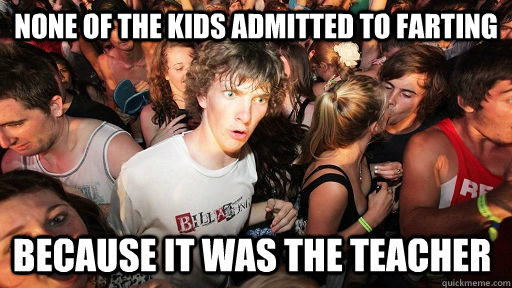 None of the kids admitted to farting because it was the teacher  - None of the kids admitted to farting because it was the teacher   Sudden Clarity Clarence