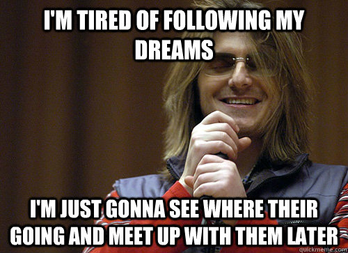 I'm tired of following my dreams i'm just gonna see where their going and meet up with them later  Mitch Hedberg Meme