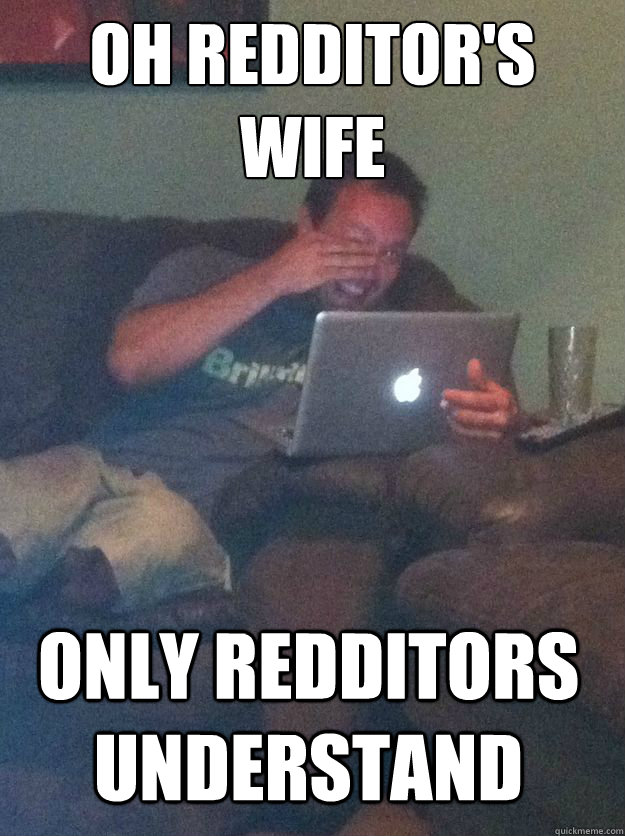 Oh redditor's wife Only redditors understand - Oh redditor's wife Only redditors understand  Misc