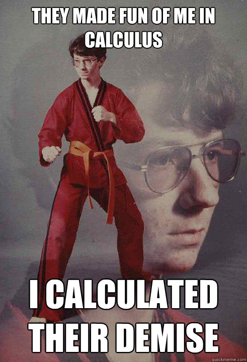 They made fun of me in calculus I calculated their demise - They made fun of me in calculus I calculated their demise  Karate Kyle