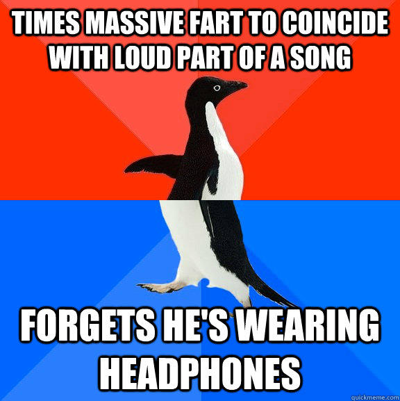 Times massive fart to coincide with loud part of a song forgets he's wearing headphones - Times massive fart to coincide with loud part of a song forgets he's wearing headphones  Socially Awesome Awkward Penguin