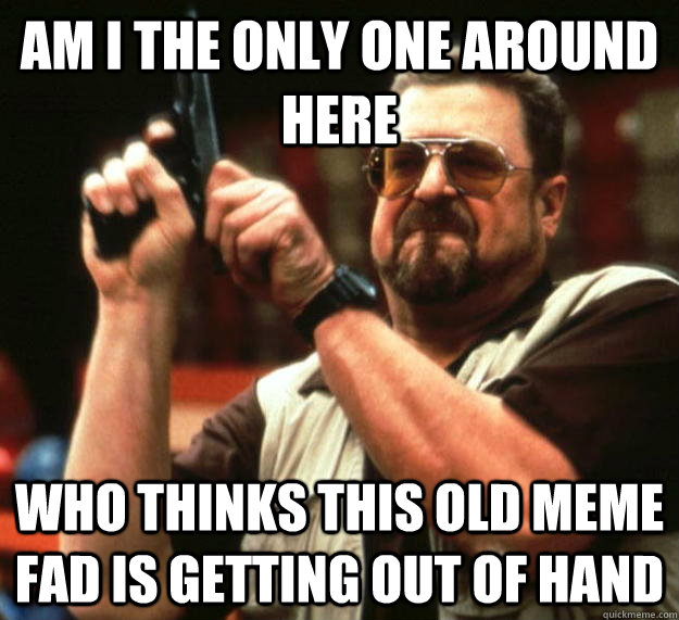 am I the only one around here Who thinks this Old meme fad is getting out of hand - am I the only one around here Who thinks this Old meme fad is getting out of hand  Angry Walter