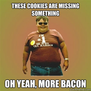 These cookies are missing something Oh yeah, more bacon - These cookies are missing something Oh yeah, more bacon  Fat Guy Frank