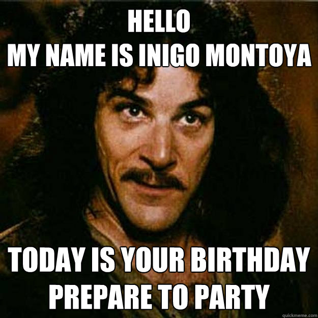 Hello  My name is inigo montoya Today is your birthday prepare to party - Hello  My name is inigo montoya Today is your birthday prepare to party  Inigo Montoya